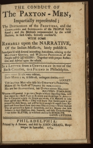Thomas Barton, The Conduct of the Paxton Men (Philadelphia, 1764). The Library Company of Philadelphia. The Conduct of the Paxton Men marked a turning point in the pamphlet war. While the pro-Paxton pamphlet was originally published anonymously, it has since been attributed to the prominent Lancaster figure Rev. Thomas Barton, a prominent Anglican missionary from Lancaster. Barton synthesizes the apologist strategies of Declaration and Remonstrance and Apology of the Paxton Volunteers and provides a forceful response to Franklin's Narrative of the Late Massacres. The pamphlet disparaged the reputation of the Native victims, justified the conduct of the Paxtons using gratuitous scenes of frontier violence, and assailed the motives and pacifist principles of Quaker Assembly members.