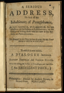 "[Anonymous], A Serious Address (Philadelphia, 1764). The Library Company of Philadelphia. Published contemporaneously with Narrative of the Late Massacres, this pamphlet provides the first insinuations of Paxton apology. The author complains of ""too general Approbation"" of the killings, despite their being ""contrary to the Laws of Nations."" The pamphlet's appearance of impartiality earned it significant popularity – A Serious Address was republished in four editions."